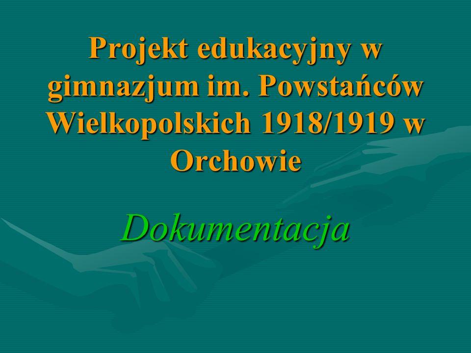 Projekt edukacyjny w gimnazjum im. Powstańców Wielkopolskich 1918/1919 w Orchowie Dokumentacja