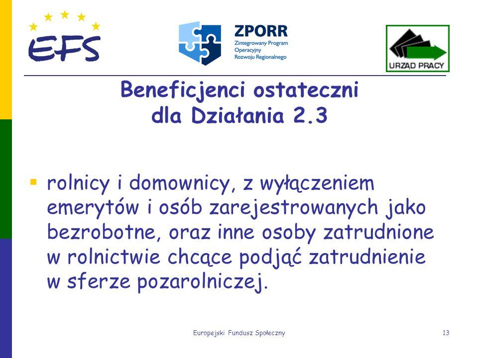 Europejski Fundusz Społeczny13 Beneficjenci ostateczni dla Działania 2.3 rolnicy i domownicy, z wyłączeniem emerytów i osób zarejestrowanych jako bezr