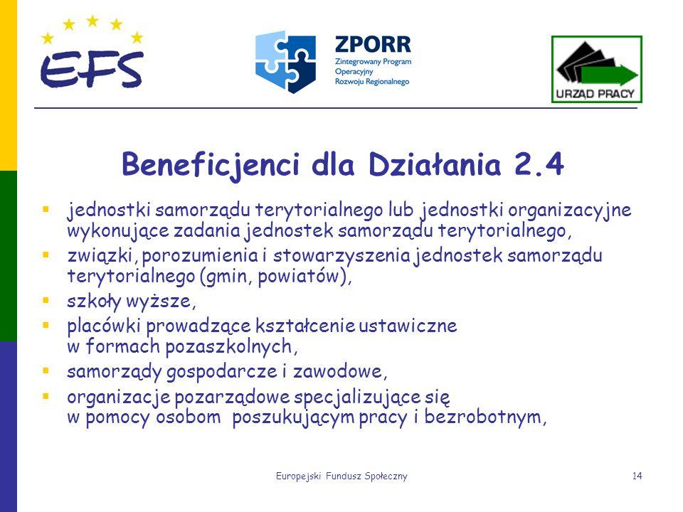 Europejski Fundusz Społeczny14 Beneficjenci dla Działania 2.4 jednostki samorządu terytorialnego lub jednostki organizacyjne wykonujące zadania jednos