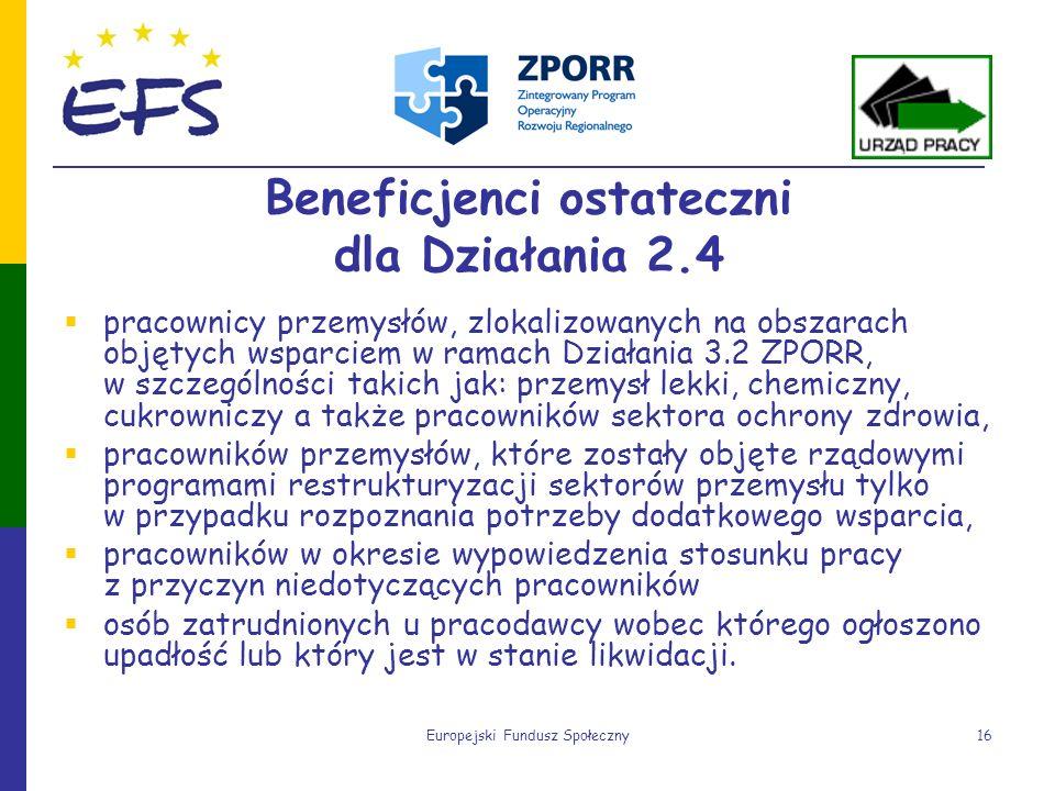 Europejski Fundusz Społeczny16 Beneficjenci ostateczni dla Działania 2.4 pracownicy przemysłów, zlokalizowanych na obszarach objętych wsparciem w rama