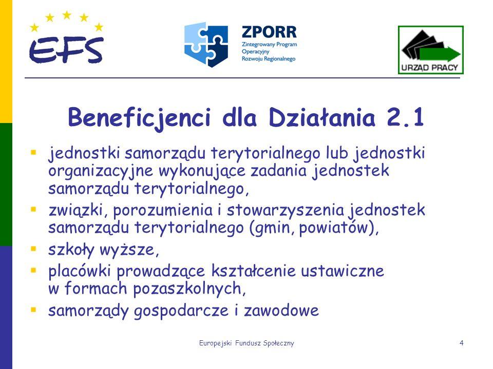 Europejski Fundusz Społeczny4 Beneficjenci dla Działania 2.1 jednostki samorządu terytorialnego lub jednostki organizacyjne wykonujące zadania jednost