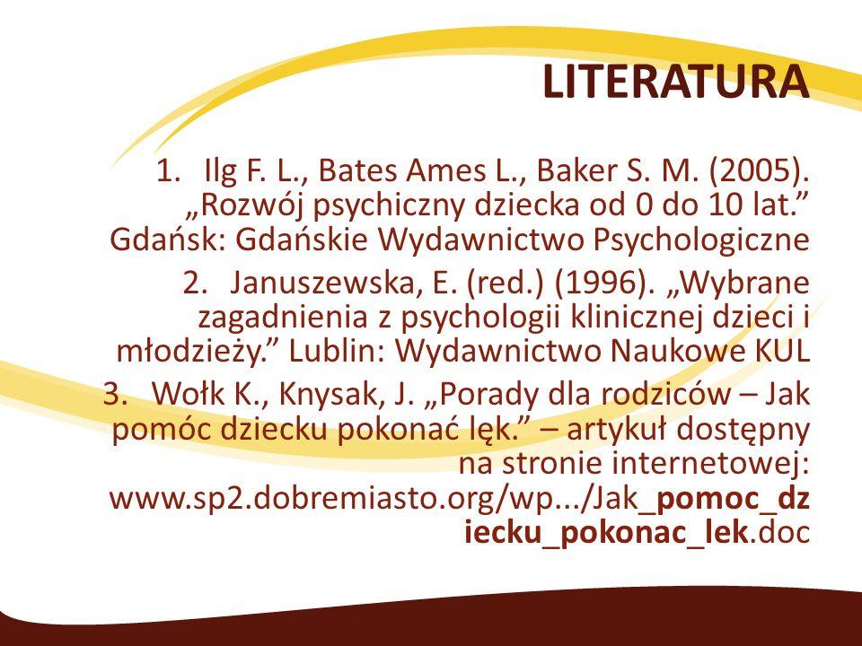 LITERATURA 1.Ilg F. L., Bates Ames L., Baker S. M. (2005). Rozwój psychiczny dziecka od 0 do 10 lat. Gdańsk: Gdańskie Wydawnictwo Psychologiczne 2.Jan