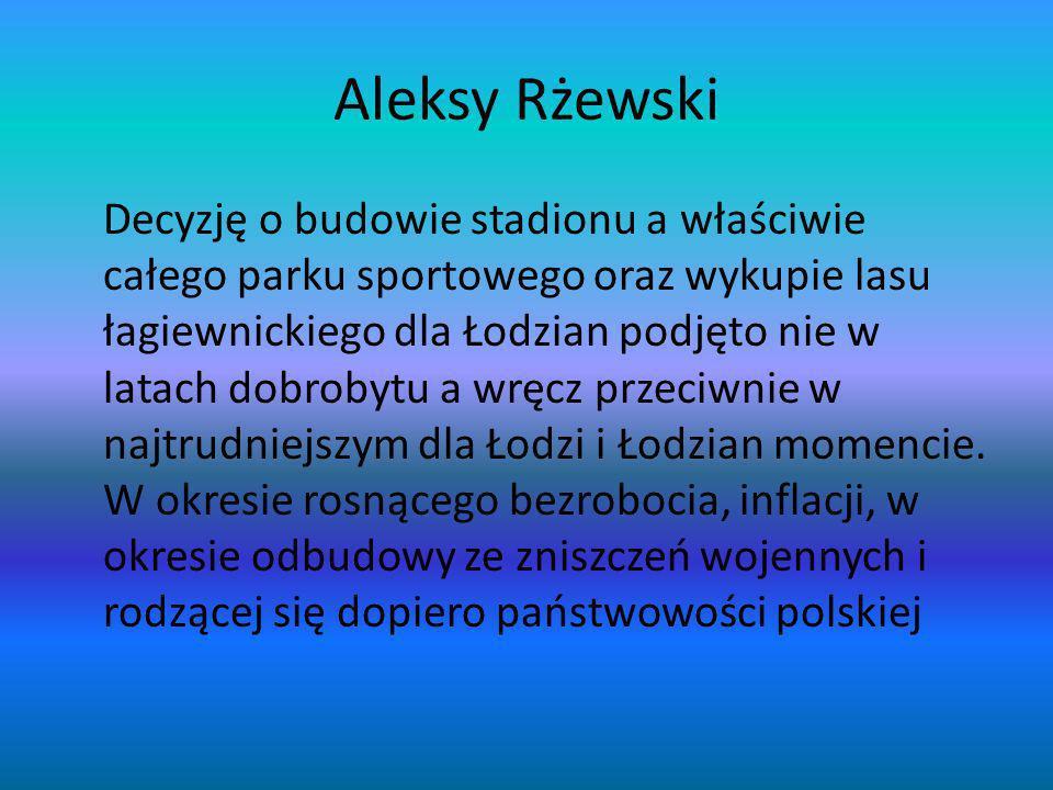 Aleksy Rżewski Decyzję o budowie stadionu a właściwie całego parku sportowego oraz wykupie lasu łagiewnickiego dla Łodzian podjęto nie w latach dobrob