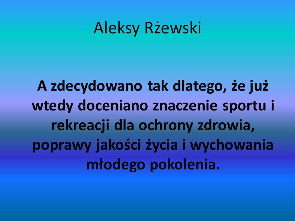 Aleksy Rżewski A zdecydowano tak dlatego, że już wtedy doceniano znaczenie sportu i rekreacji dla ochrony zdrowia, poprawy jakości życia i wychowania