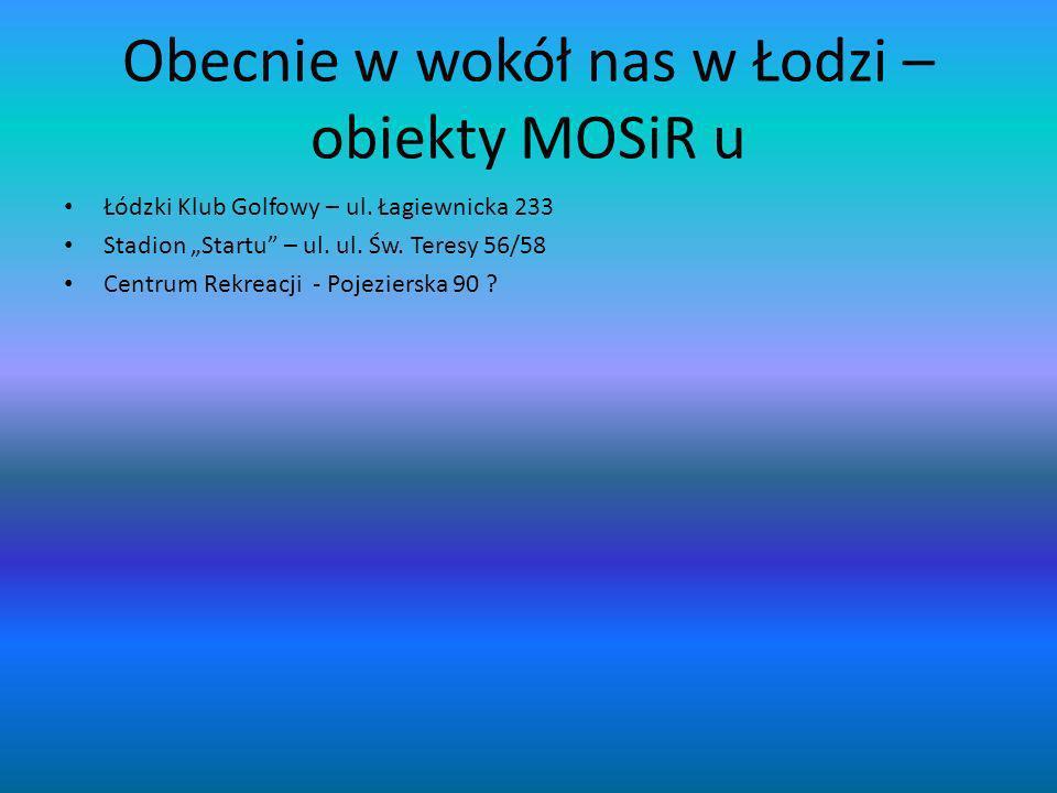Obecnie w wokół nas w Łodzi – obiekty MOSiR u Łódzki Klub Golfowy – ul. Łagiewnicka 233 Stadion Startu – ul. ul. Św. Teresy 56/58 Centrum Rekreacji -