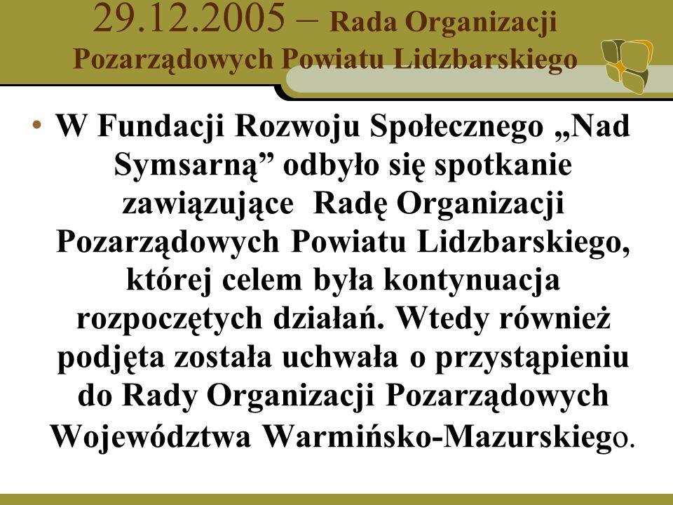 29.12.2005 – Rada Organizacji Pozarządowych Powiatu Lidzbarskiego W Fundacji Rozwoju Społecznego Nad Symsarną odbyło się spotkanie zawiązujące Radę Organizacji Pozarządowych Powiatu Lidzbarskiego, której celem była kontynuacja rozpoczętych działań.