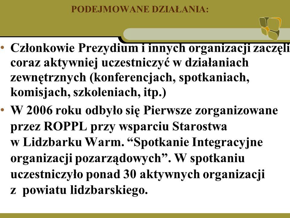 PODEJMOWANE DZIAŁANIA: Członkowie Prezydium i innych organizacji zaczęli coraz aktywniej uczestniczyć w działaniach zewnętrznych (konferencjach, spotkaniach, komisjach, szkoleniach, itp.) W 2006 roku odbyło się Pierwsze zorganizowane przez ROPPL przy wsparciu Starostwa w Lidzbarku Warm.