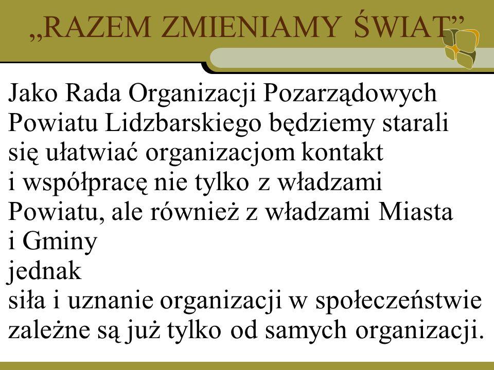 RAZEM ZMIENIAMY ŚWIAT Jako Rada Organizacji Pozarządowych Powiatu Lidzbarskiego będziemy starali się ułatwiać organizacjom kontakt i współpracę nie tylko z władzami Powiatu, ale również z władzami Miasta i Gminy jednak siła i uznanie organizacji w społeczeństwie zależne są już tylko od samych organizacji.