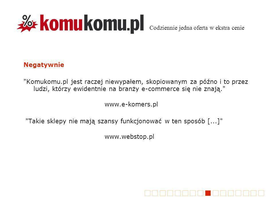 Negatywnie Komukomu.pl jest raczej niewypałem, skopiowanym za późno i to przez ludzi, którzy ewidentnie na branży e-commerce się nie znają. www.e-komers.pl Takie sklepy nie mają szansy funkcjonować w ten sposób [...] www.webstop.pl Codziennie jedna oferta w ekstra cenie