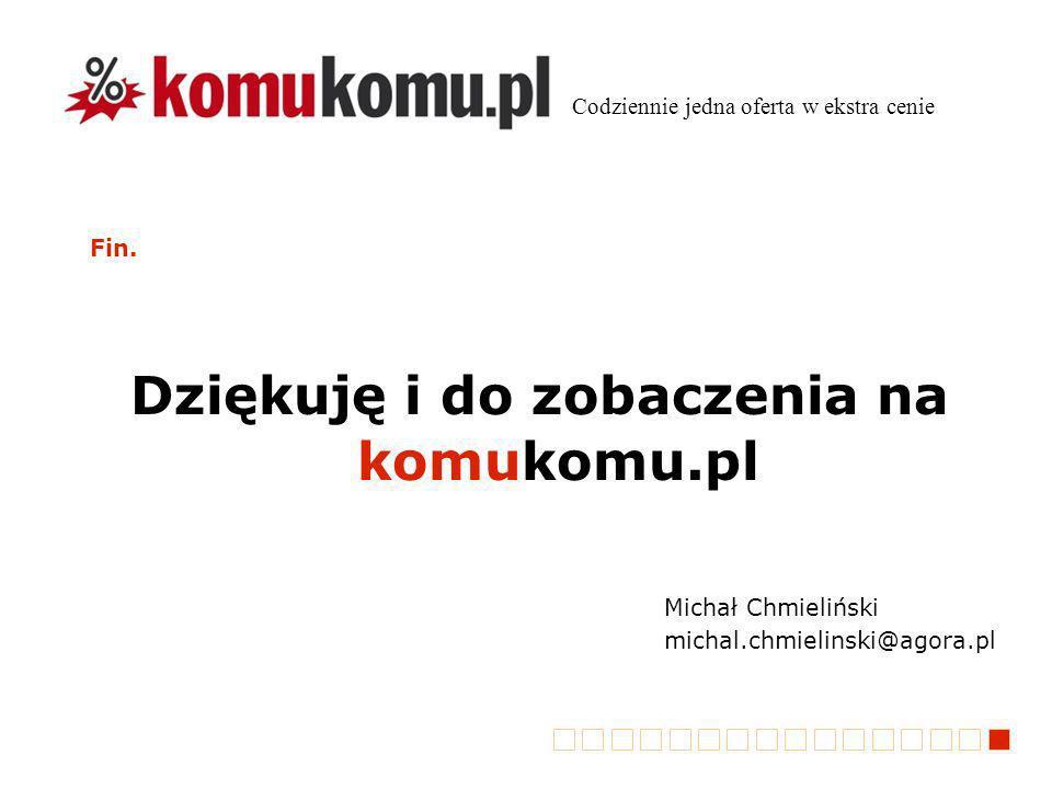 Fin. Dziękuję i do zobaczenia na komukomu.pl Codziennie jedna oferta w ekstra cenie Michał Chmieliński michal.chmielinski@agora.pl