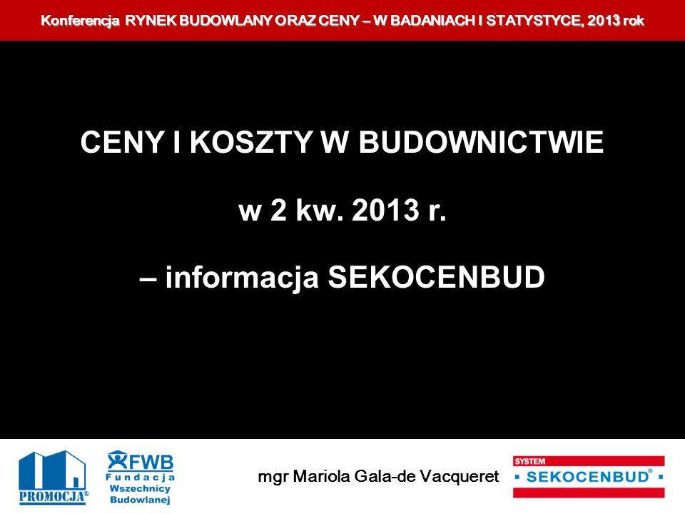 Konferencja RYNEK BUDOWLANY ORAZ CENY – W BADANIACH I STATYSTYCE, 201 3 rok mgr Mariola Gala-de Vacqueret CENY I KOSZTY W BUDOWNICTWIE w 2 kw. 2013 r.