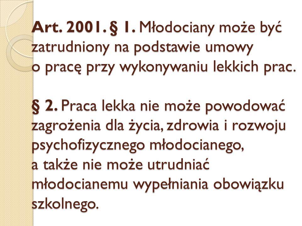 Art. 2001. § 1. Młodociany może być zatrudniony na podstawie umowy o pracę przy wykonywaniu lekkich prac. § 2. Praca lekka nie może powodować zagrożen
