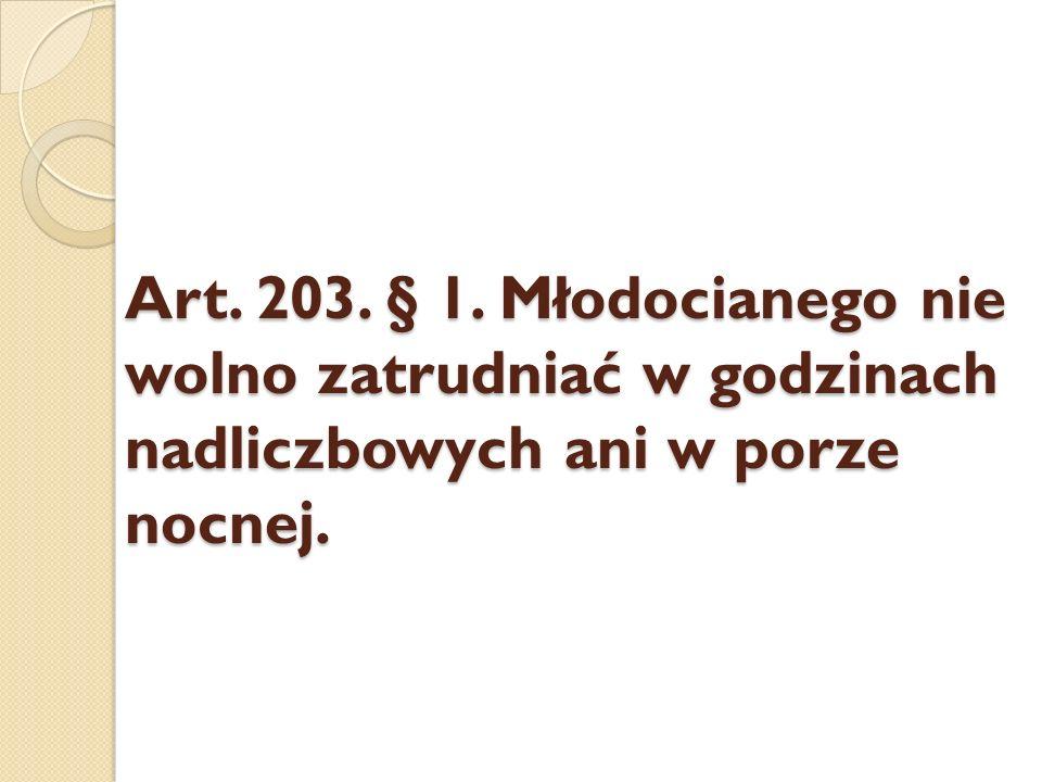 Art. 203. § 1. Młodocianego nie wolno zatrudniać w godzinach nadliczbowych ani w porze nocnej.