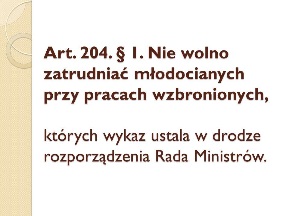 Art. 204. § 1. Nie wolno zatrudniać młodocianych przy pracach wzbronionych, których wykaz ustala w drodze rozporządzenia Rada Ministrów.