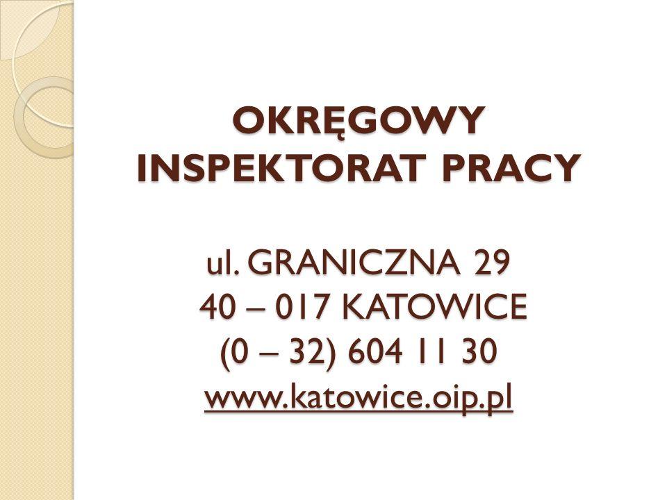 OKRĘGOWY INSPEKTORAT PRACY ul. GRANICZNA 29 40 – 017 KATOWICE (0 – 32) 604 11 30 www.katowice.oip.pl