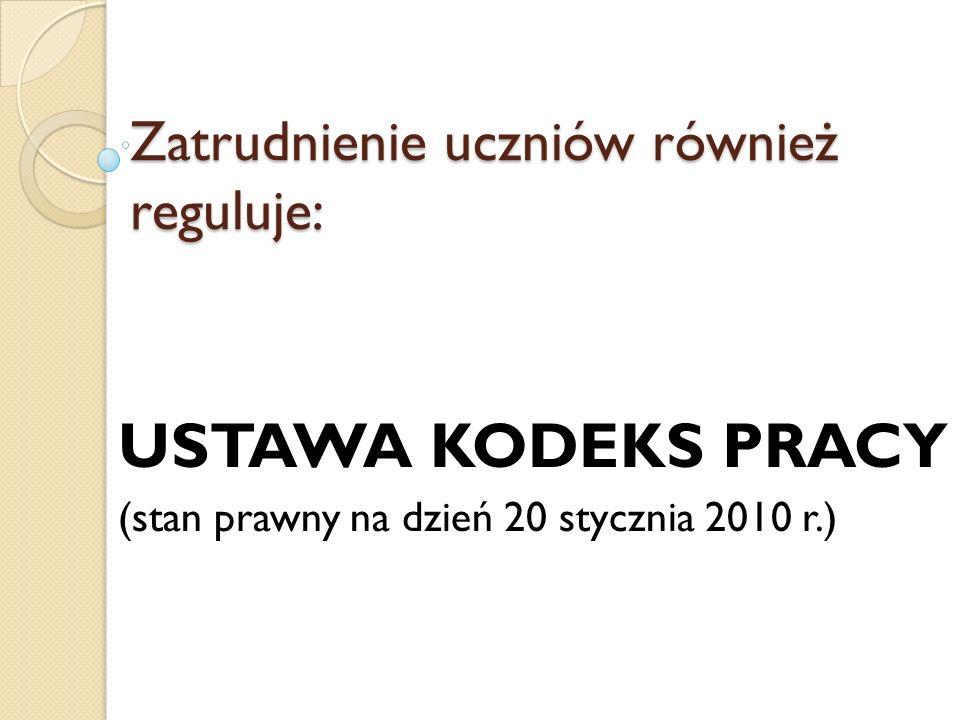 Zatrudnienie uczniów również reguluje: USTAWA KODEKS PRACY (stan prawny na dzień 20 stycznia 2010 r.)