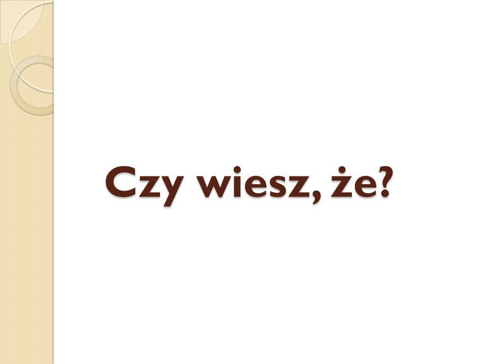 Czy wiesz, że?