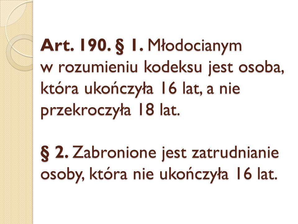 Art. 190. § 1. Młodocianym w rozumieniu kodeksu jest osoba, która ukończyła 16 lat, a nie przekroczyła 18 lat. § 2. Zabronione jest zatrudnianie osoby