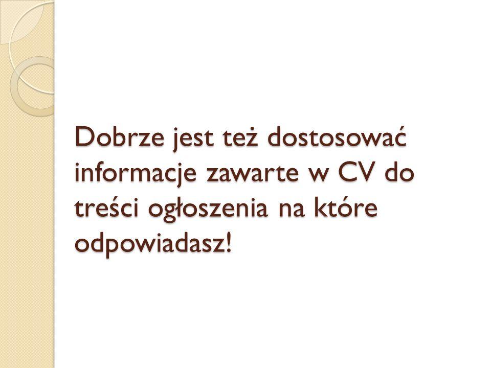 Dobrze jest też dostosować informacje zawarte w CV do treści ogłoszenia na które odpowiadasz!