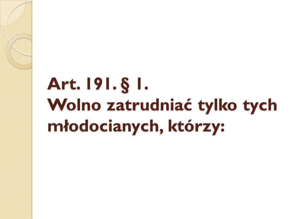 Art. 191. § 1. Wolno zatrudniać tylko tych młodocianych, którzy:
