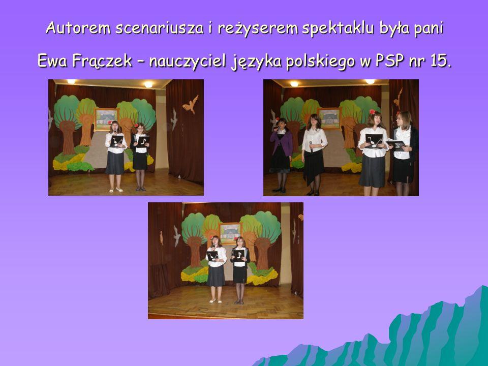 Autorem scenariusza i reżyserem spektaklu była pani Ewa Frączek – nauczyciel języka polskiego w PSP nr 15.