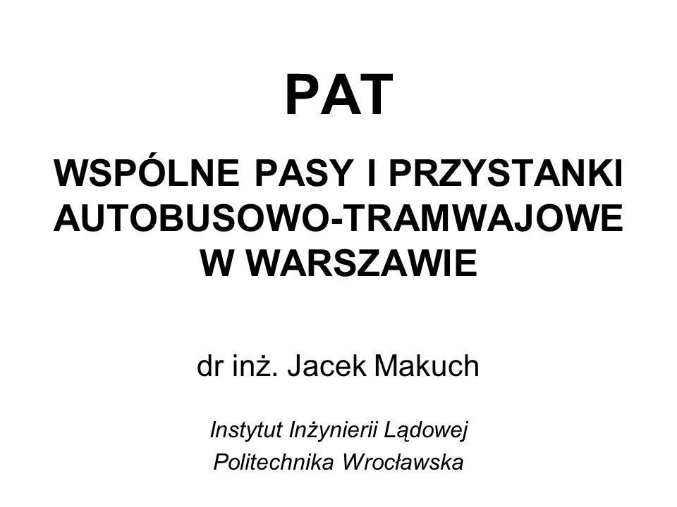 PAT WSPÓLNE PASY I PRZYSTANKI AUTOBUSOWO-TRAMWAJOWE W WARSZAWIE dr inż. Jacek Makuch Instytut Inżynierii Lądowej Politechnika Wrocławska