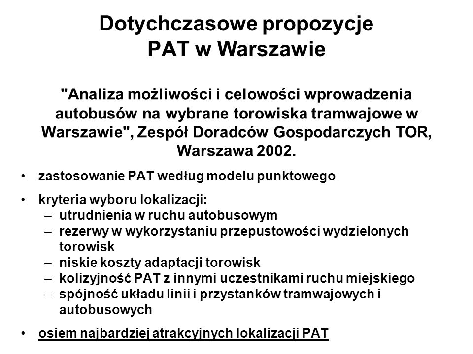 Dotychczasowe propozycje PAT w Warszawie zastosowanie PAT według modelu punktowego kryteria wyboru lokalizacji: –utrudnienia w ruchu autobusowym –reze
