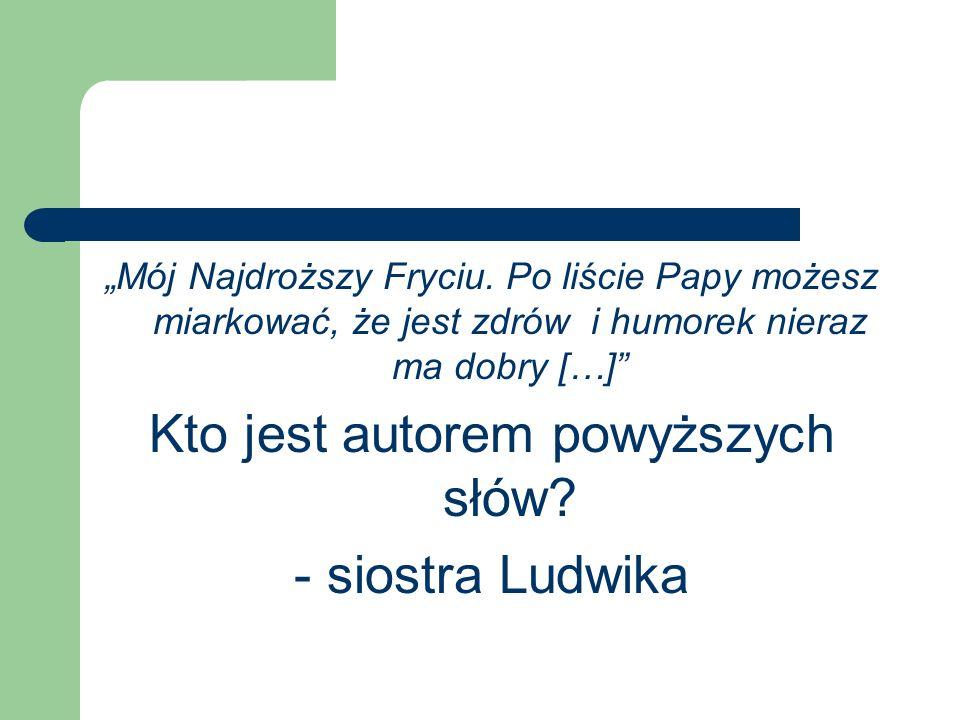 Mój Najdroższy Fryciu. Po liście Papy możesz miarkować, że jest zdrów i humorek nieraz ma dobry […] Kto jest autorem powyższych słów? - siostra Ludwik