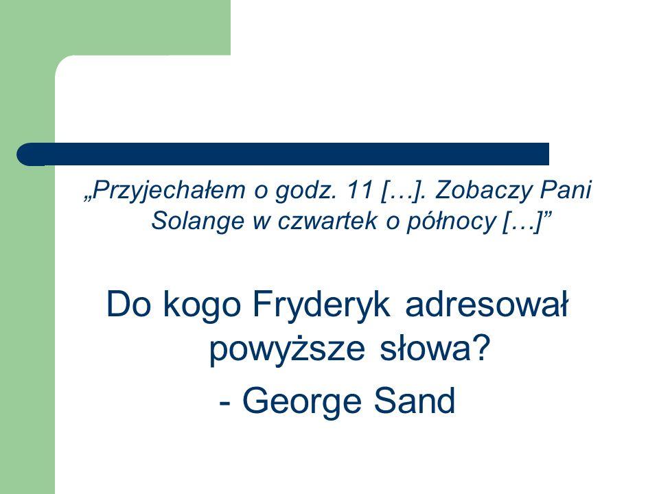 Przyjechałem o godz. 11 […]. Zobaczy Pani Solange w czwartek o północy […] Do kogo Fryderyk adresował powyższe słowa? - George Sand
