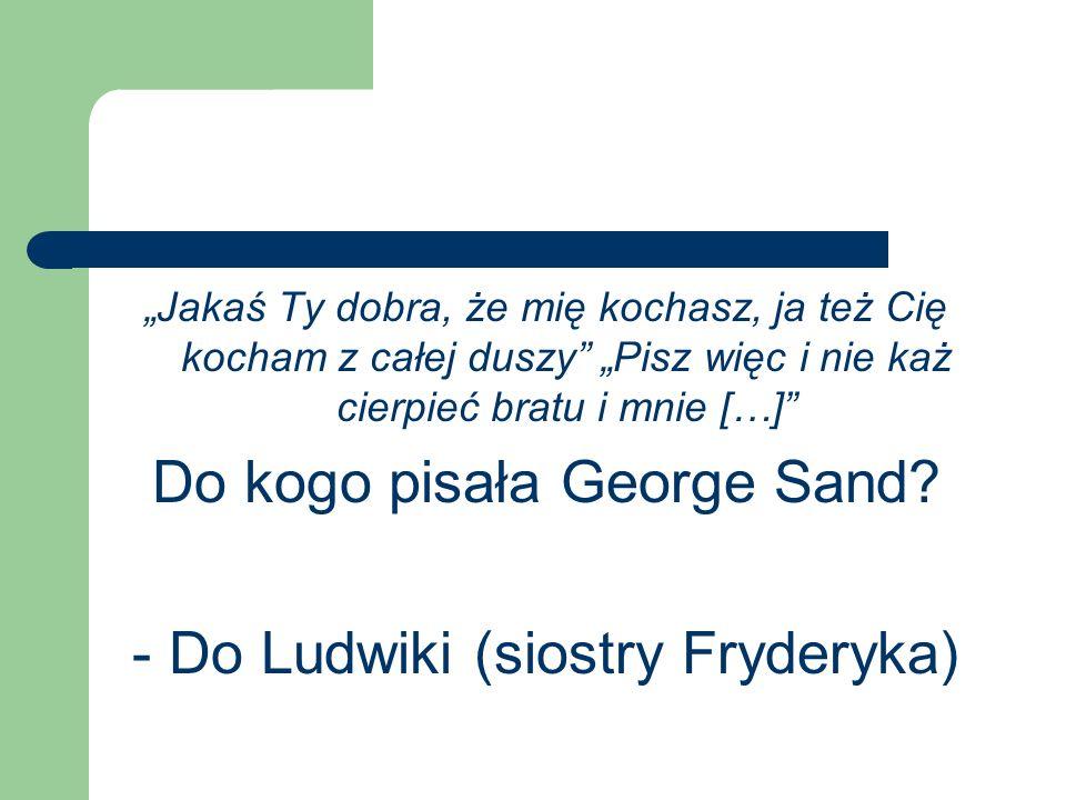 Jakaś Ty dobra, że mię kochasz, ja też Cię kocham z całej duszy Pisz więc i nie każ cierpieć bratu i mnie […] Do kogo pisała George Sand? - Do Ludwiki