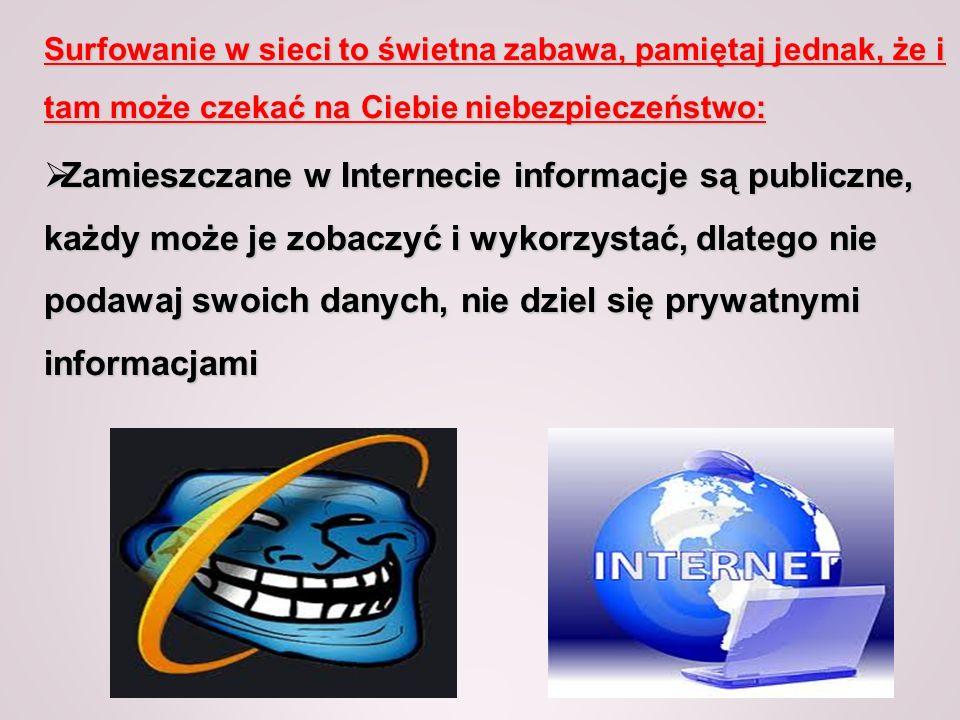 Surfowanie w sieci to świetna zabawa, pamiętaj jednak, że i tam może czekać na Ciebie niebezpieczeństwo: Zamieszczane w Internecie informacje są publi