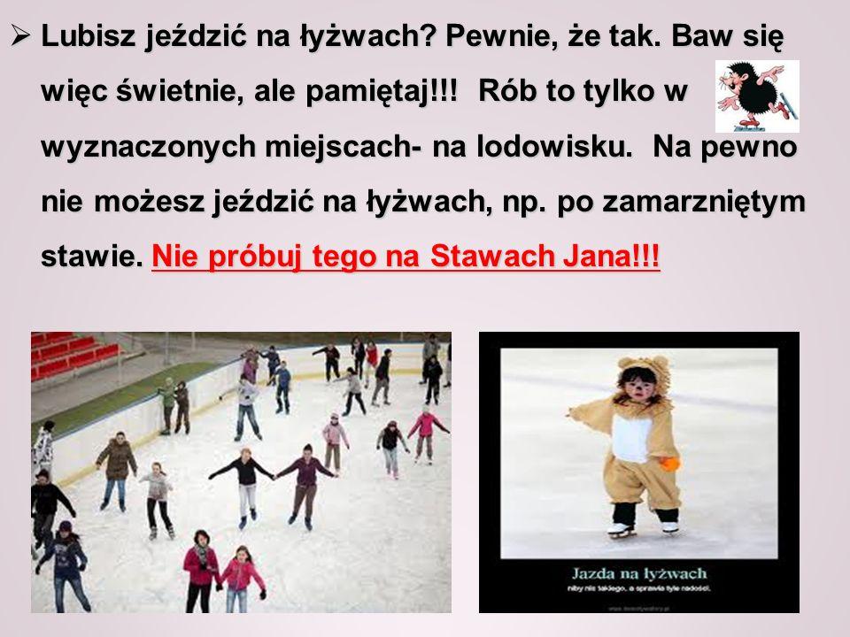 Lubisz jeździć na łyżwach? Pewnie, że tak. Baw się więc świetnie, ale pamiętaj!!! Rób to tylko w wyznaczonych miejscach- na lodowisku. Na pewno nie mo