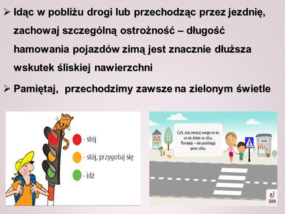 Idąc w pobliżu drogi lub przechodząc przez jezdnię, zachowaj szczególną ostrożność – długość hamowania pojazdów zimą jest znacznie dłuższa wskutek śli