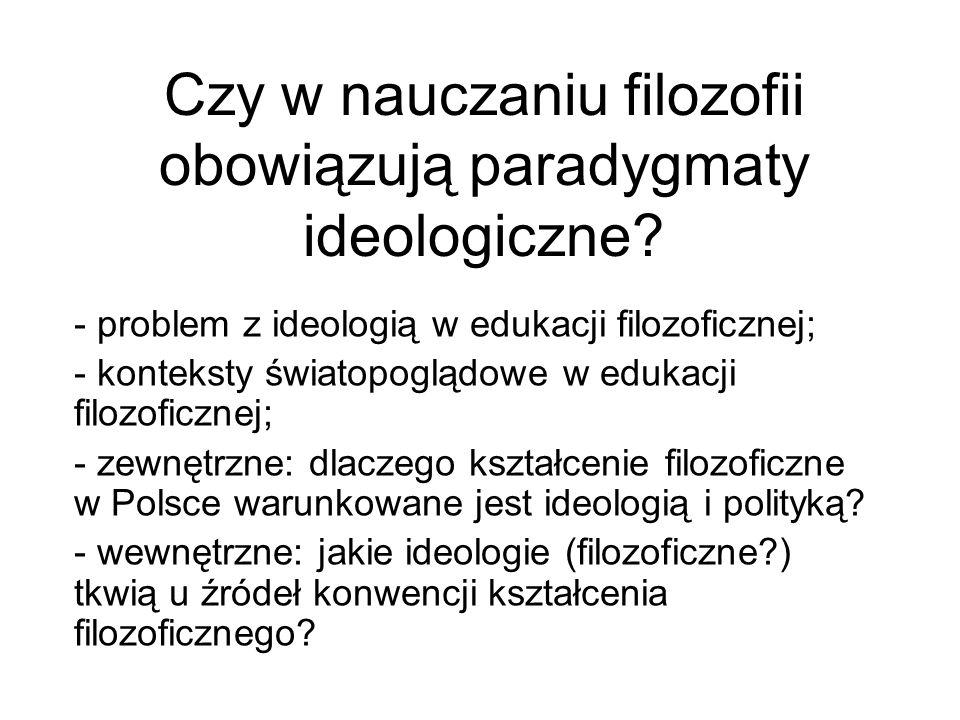 Czy w nauczaniu filozofii obowiązują paradygmaty ideologiczne? - problem z ideologią w edukacji filozoficznej; - konteksty światopoglądowe w edukacji