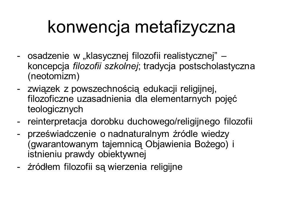 konwencja metafizyczna -osadzenie w klasycznej filozofii realistycznej – koncepcja filozofii szkolnej; tradycja postscholastyczna (neotomizm) -związek