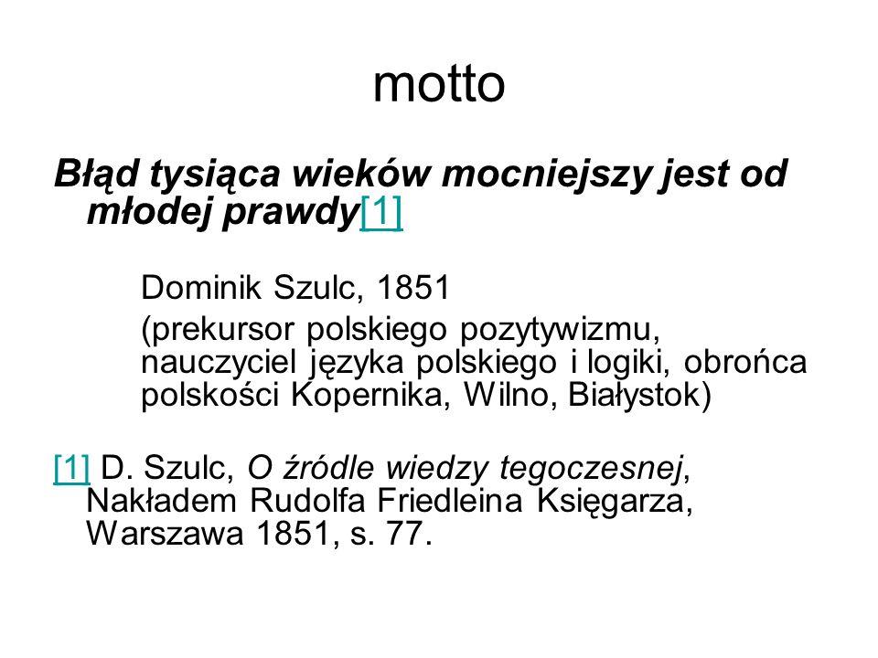 motto Błąd tysiąca wieków mocniejszy jest od młodej prawdy[1][1] Dominik Szulc, 1851 (prekursor polskiego pozytywizmu, nauczyciel języka polskiego i l