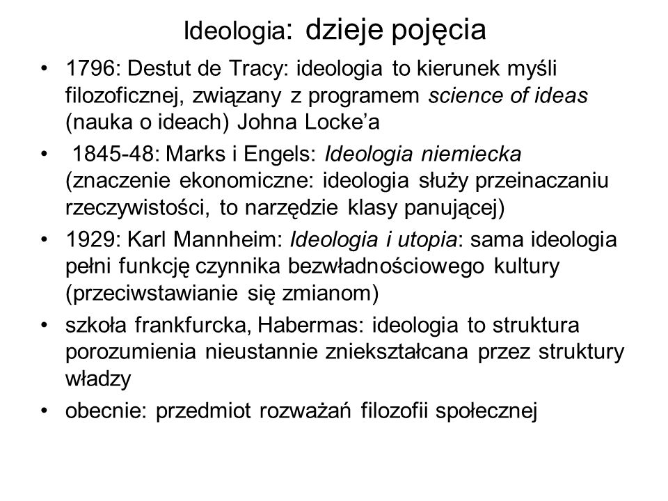 opozycja między filozofią a ideologią Filozofia: Celem jest poznanie teoretyczne, wiedza dla samej wiedzy, analiza i uogólnianie, wyrażanie myśli czy przeżyć Prawda jest niezależna od motywacji społecznych, zasadności przekonań grupy Ostatecznościowy charakter uzasadnień filozoficznych Ideologia: Wspólnota idei (poglądów, światopoglądów), której celem jest realizacja określonych zamierzeń, interesu; ideologia zawiera pewien program działania, którego celem jest przeprowadzenie zmian społecznych Prawda zależna od motywacji społecznych, zasadności przekonań grupy Relatywizacja ideologii: społeczna, kulturowa, historyczna,