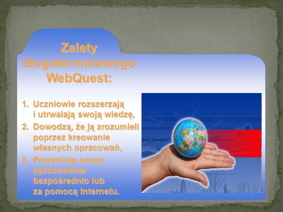 Zalety WebQuest: Zalety długoterminowego WebQuest: 1.Uczniowie rozszerzają i utrwalają swoją wiedzę, 2.Dowodzą, że ją zrozumieli poprzez kreowanie wła