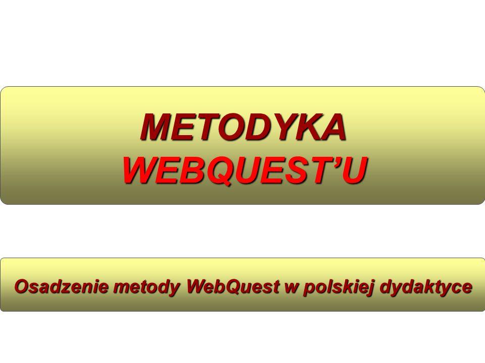 METODYKA WEBQUESTU Osadzenie metody WebQuest w polskiej dydaktyce