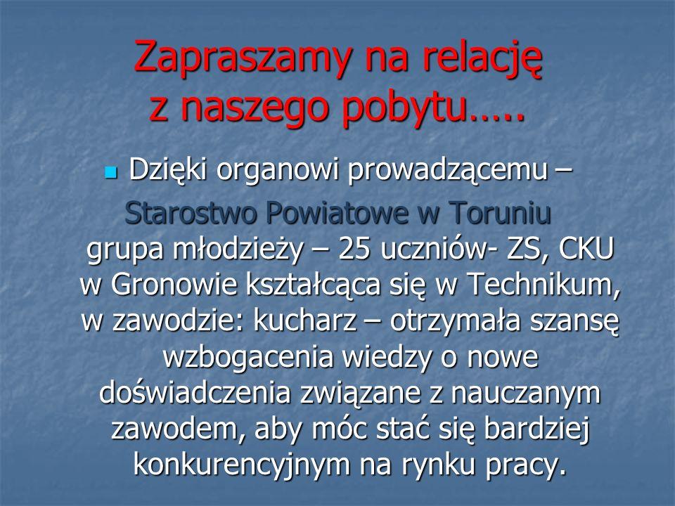 Zapraszamy na relację z naszego pobytu….. Dzięki organowi prowadzącemu – Dzięki organowi prowadzącemu – Starostwo Powiatowe w Toruniu grupa młodzieży