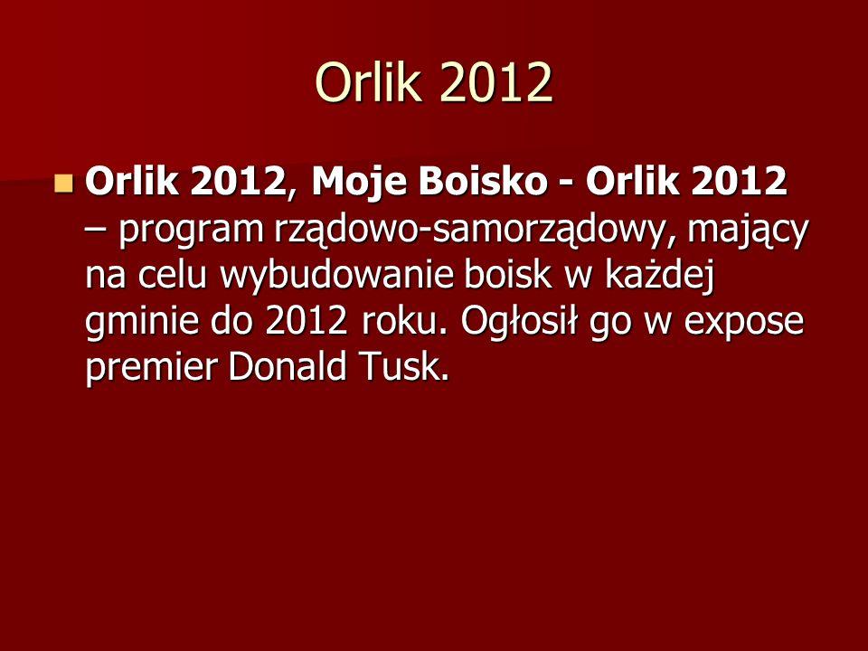 Orlik 2012 Orlik 2012, Moje Boisko - Orlik 2012 – program rządowo-samorządowy, mający na celu wybudowanie boisk w każdej gminie do 2012 roku. Ogłosił