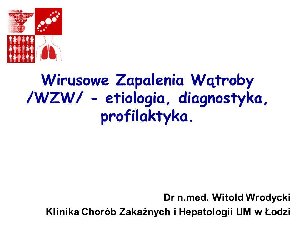 Wirusowe Zapalenia Wątroby /WZW/ - etiologia, diagnostyka, profilaktyka. Dr n.med. Witold Wrodycki Klinika Chorób Zakaźnych i Hepatologii UM w Łodzi