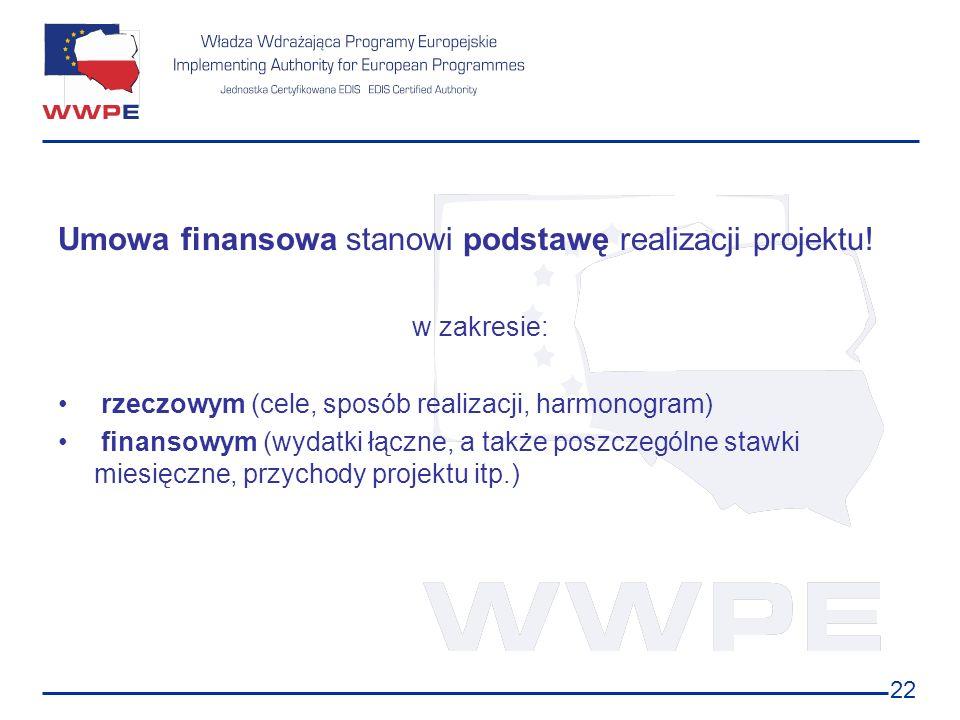 22 Umowa finansowa stanowi podstawę realizacji projektu! w zakresie: rzeczowym (cele, sposób realizacji, harmonogram) finansowym (wydatki łączne, a ta