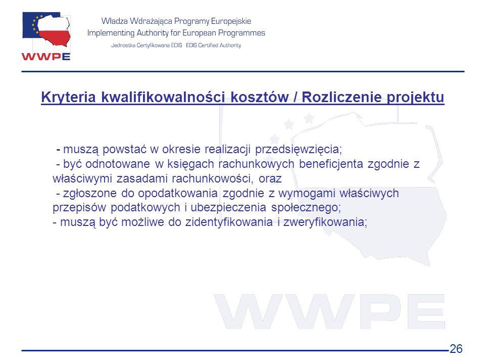 26 Kryteria kwalifikowalności kosztów / Rozliczenie projektu - muszą powstać w okresie realizacji przedsięwzięcia; - być odnotowane w księgach rachunk