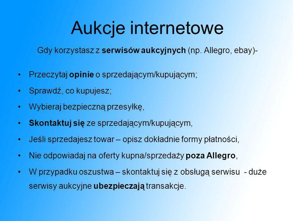 Aukcje internetowe Gdy korzystasz z serwisów aukcyjnych (np. Allegro, ebay)- Przeczytaj opinie o sprzedającym/kupującym; Sprawdź, co kupujesz; Wybiera