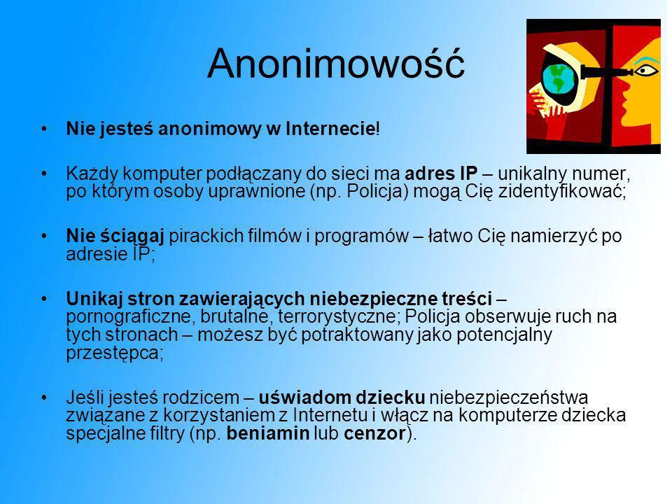 Anonimowość Nie jesteś anonimowy w Internecie! Każdy komputer podłączany do sieci ma adres IP – unikalny numer, po którym osoby uprawnione (np. Policj