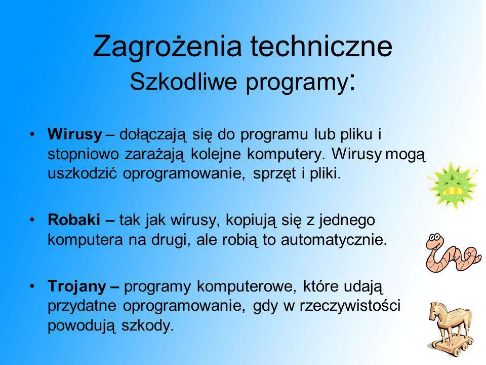 Zagrożenia techniczne Szkodliwe programy : Wirusy – dołączają się do programu lub pliku i stopniowo zarażają kolejne komputery. Wirusy mogą uszkodzić