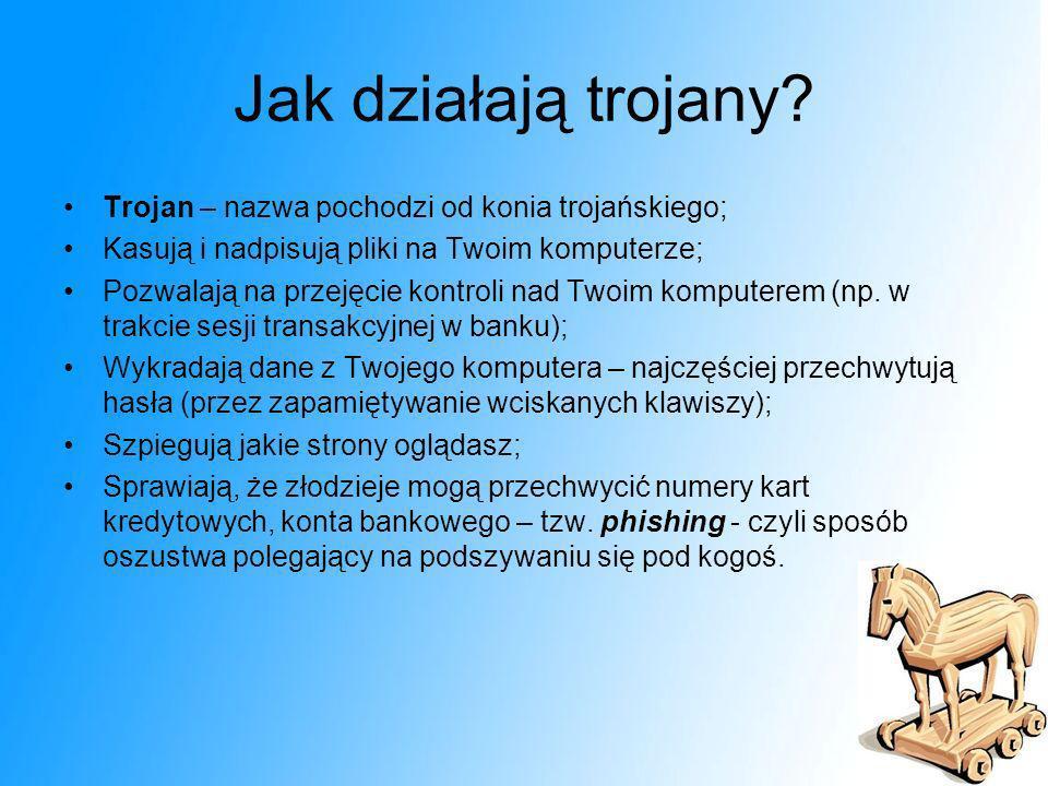 Jak działają trojany? Trojan – nazwa pochodzi od konia trojańskiego; Kasują i nadpisują pliki na Twoim komputerze; Pozwalają na przejęcie kontroli nad