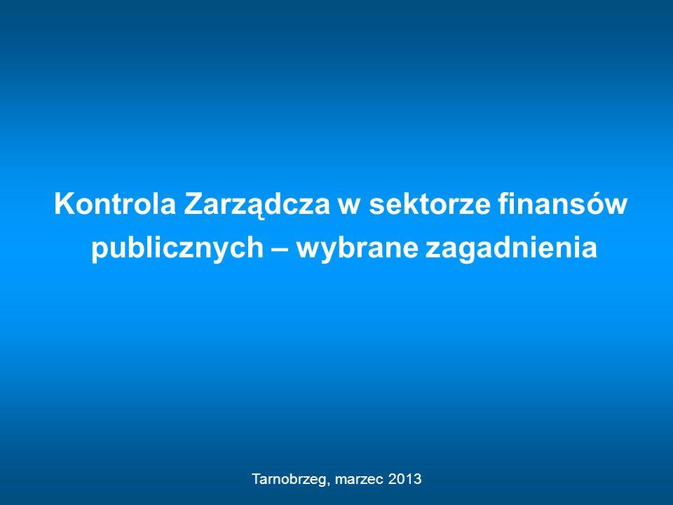 Kontrola Zarządcza w sektorze finansów publicznych – wybrane zagadnienia Tarnobrzeg, marzec 2013
