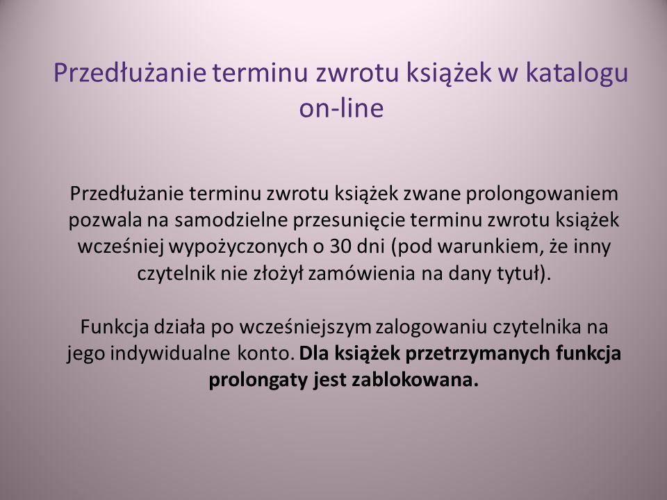 Przedłużanie terminu zwrotu książek zwane prolongowaniem pozwala na samodzielne przesunięcie terminu zwrotu książek wcześniej wypożyczonych o 30 dni (